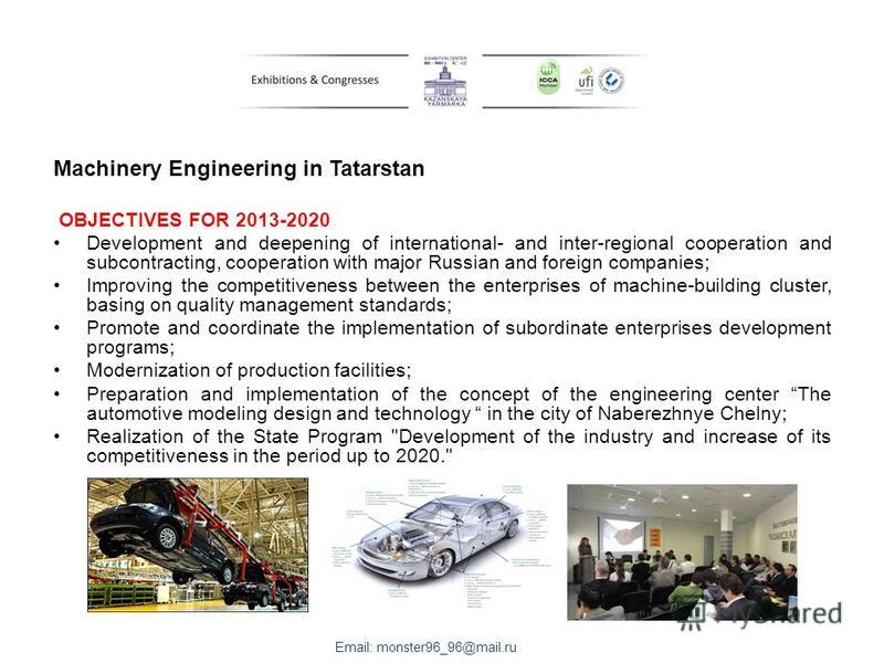 Machinery Engineering in Tatarstan OBJECTIVES FOR 2013-2020 Development and deepening of international- and inter-regional cooperation and subcontracting, cooperation with major Russian and foreign companies; Improving the competitiveness between the