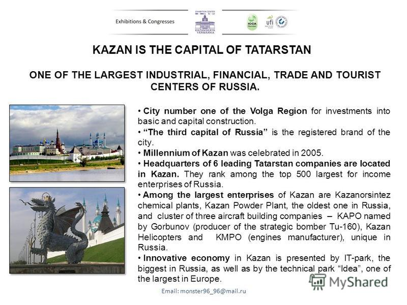 KAZAN IS THE CAPITAL OF TATARSTAN Email: monster96_96@mail.ru ONE OF THE LARGEST INDUSTRIAL, FINANCIAL, TRADE AND TOURIST CENTERS OF RUSSIA. City number one of the Volga Region for investments into basic and capital construction. The third capital of