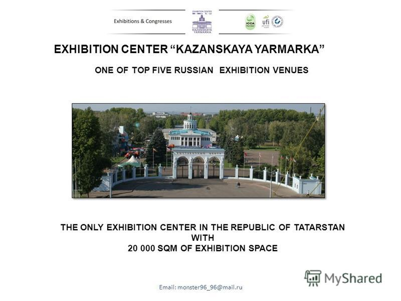 EXHIBITION CENTER KAZANSKAYA YARMARKA THE ONLY EXHIBITION CENTER IN THE REPUBLIC OF TATARSTAN WITH 20 000 SQM OF EXHIBITION SPACE Email: monster96_96@mail.ru ONE OF TOP FIVE RUSSIAN EXHIBITION VENUES