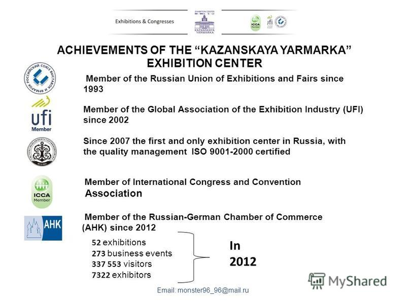 ACHIEVEMENTS OF THE KAZANSKAYA YARMARKA EXHIBITION CENTER Member of the Russian Union of Exhibitions and Fairs since 1993 Email: monster96_96@mail.ru Member of the Global Association of the Exhibition Industry (UFI) since 2002 Since 2007 the first an