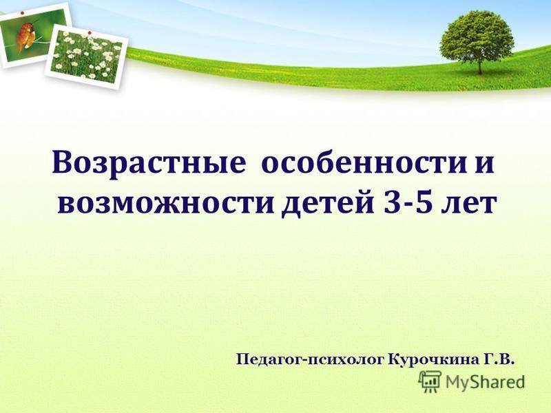 Возрастные особенности и возможности детей 3-5 лет Педагог-психолог Курочкина Г.В.