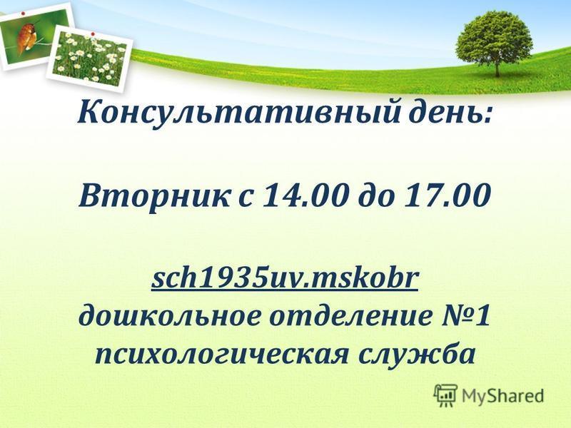 Консультативный день: Вторник с 14.00 до 17.00 sch1935uv.mskobr дошкольное отделение 1 психологическая служба