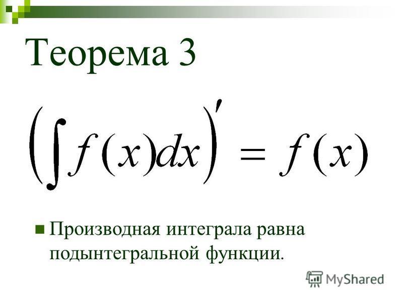 Теорема 3 Производная интеграла равна подынтегральной функции.
