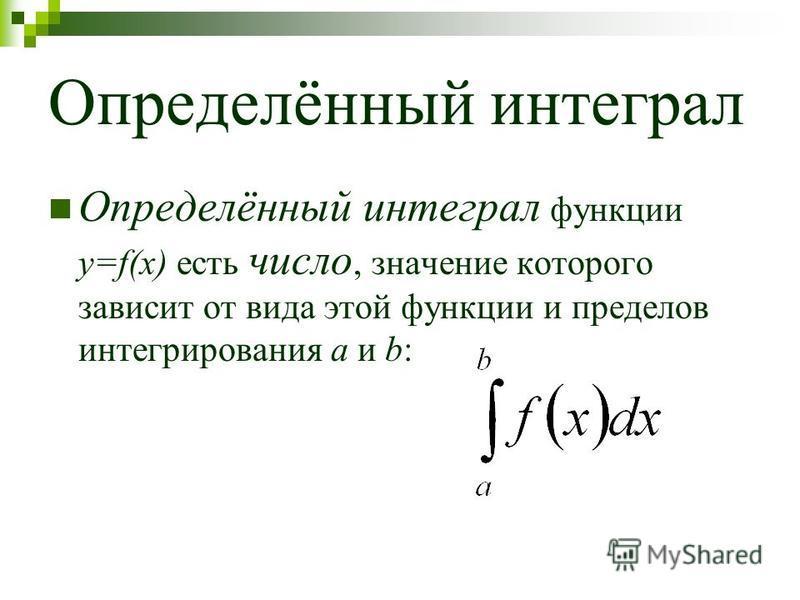 Определённый интеграл Определённый интеграл функции y=f(x) есть число, значение которого зависит от вида этой функции и пределов интегрирования a и b:
