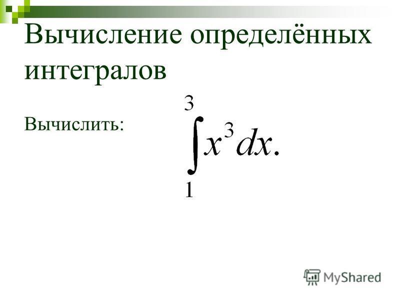 Вычисление определённых интегралов Вычислить: