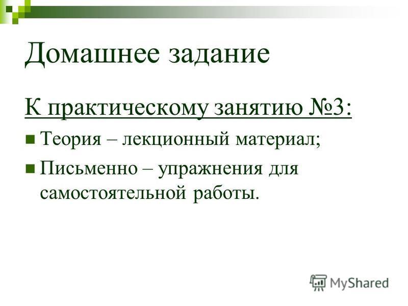 Домашнее задание К практическому занятию 3: Теория – лекционный материал; Письменно – упражнения для самостоятельной работы.