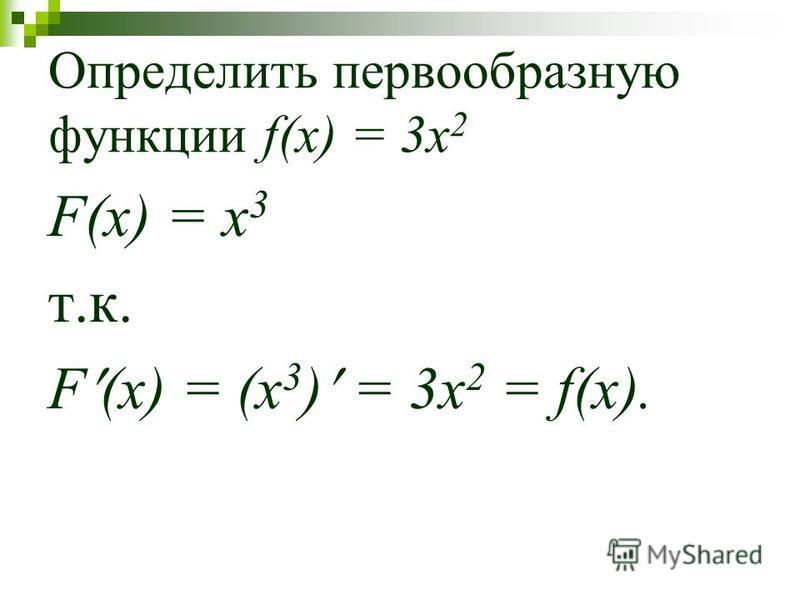 Определить первообразную функции f(x) = 3x 2 F(x) = x 3 т.к. F (x) = (x 3 ) = 3x 2 = f(x).