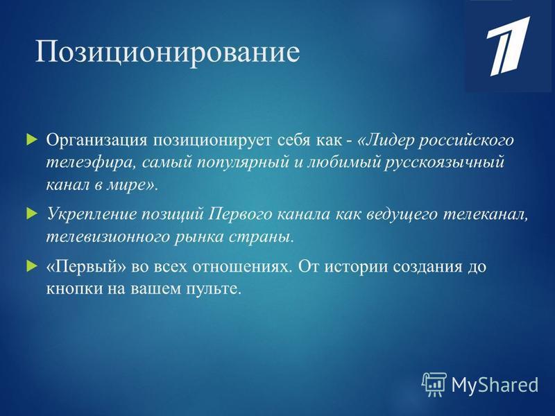 Позиционирование Организация позиционирует себя как - «Лидер российского телеэфира, самый популярный и любимый русскоязычный канал в мире». Укрепление позиций Первого канала как ведущего телеканал, телевизионного рынка страны. «Первый» во всех отноше