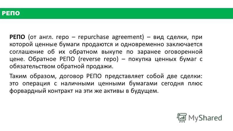 РЕПО (от англ. repo – repurchase agreement) – вид сделки, при которой ценные бумаги продаются и одновременно заключается соглашение об их обратном выкупе по заранее оговоренной цене. Обратное РЕПО (reverse repo) – покупка ценных бумаг с обязательство