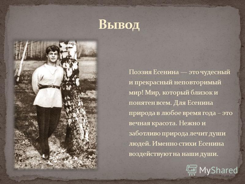 Поэзия Есенина это чудесный и прекрасный неповторимый мир! Мир, который близок и понятен всем. Для Есенина природа в любое время года – это вечная красота. Нежно и заботливо природа лечит души людей. Именно стихи Есенина воздействуют на наши души.