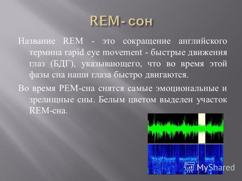 Название REM - это сокращение английского термина rapid eye movement - быстрые движения глаз ( БДГ ), указывающего, что во время этой фазы сна наши глаза быстро двигаются. Во время РЕМ - сна снятся самые эмоциональные и зрелищные сны. Белым цветом вы