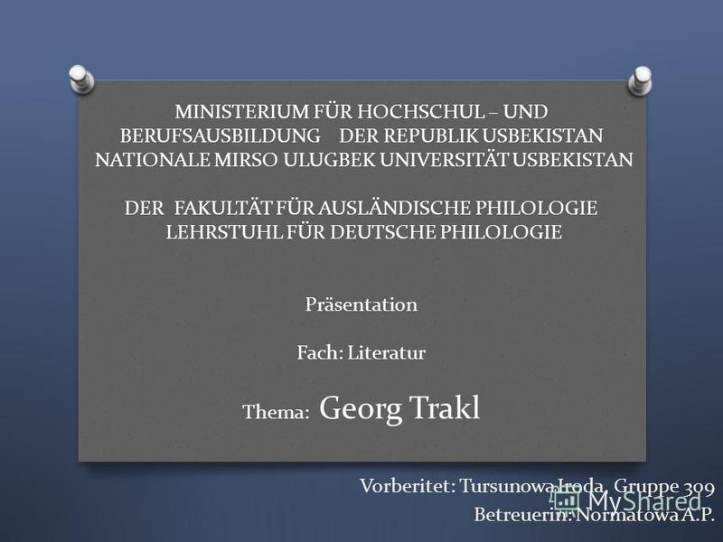 MINISTERIUM FÜR HOCHSCHUL – UND BERUFSAUSBILDUNG DER REPUBLIK USBEKISTAN NATIONALE MIRSO ULUGBEK UNIVERSITÄT USBEKISTAN DER FAKULTÄT FÜR AUSLÄNDISCHE PHILOLOGIE LEHRSTUHL FÜR DEUTSCHE PHILOLOGIE Präsentation Fach: Literatur Thema: Georg Trakl Vorberi