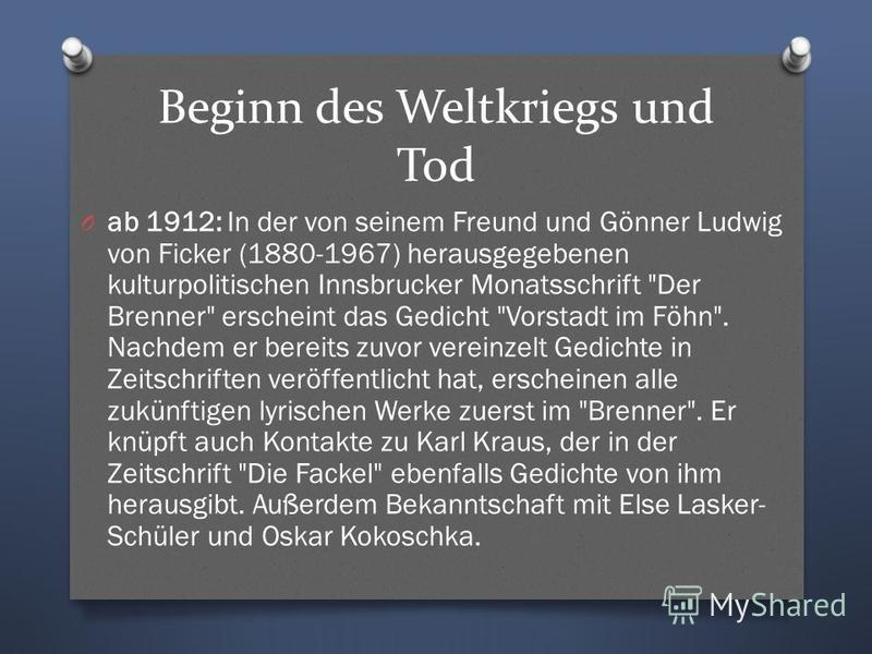 Beginn des Weltkriegs und Tod O ab 1912: In der von seinem Freund und Gönner Ludwig von Ficker (1880-1967) herausgegebenen kulturpolitischen Innsbrucker Monatsschrift