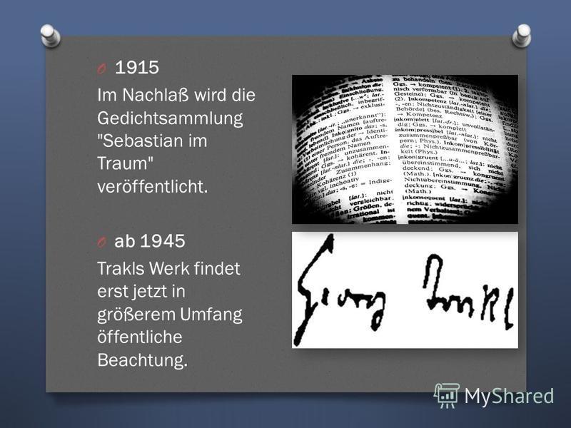 O 1915 Im Nachlaß wird die Gedichtsammlung Sebastian im Traum veröffentlicht. O ab 1945 Trakls Werk findet erst jetzt in größerem Umfang öffentliche Beachtung.