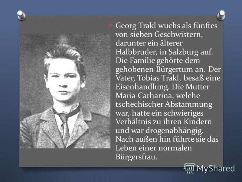 O Georg Trakl wuchs als fünftes von sieben Geschwistern, darunter ein älterer Halbbruder, in Salzburg auf. Die Familie gehörte dem gehobenen Bürgertum an. Der Vater, Tobias Trakl, besaß eine Eisenhandlung. Die Mutter Maria Catharina, welche tschechis