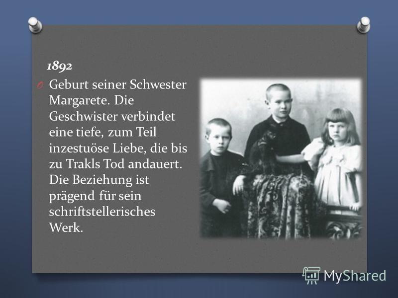 1892 O Geburt seiner Schwester Margarete. Die Geschwister verbindet eine tiefe, zum Teil inzestuöse Liebe, die bis zu Trakls Tod andauert. Die Beziehung ist prägend für sein schriftstellerisches Werk.