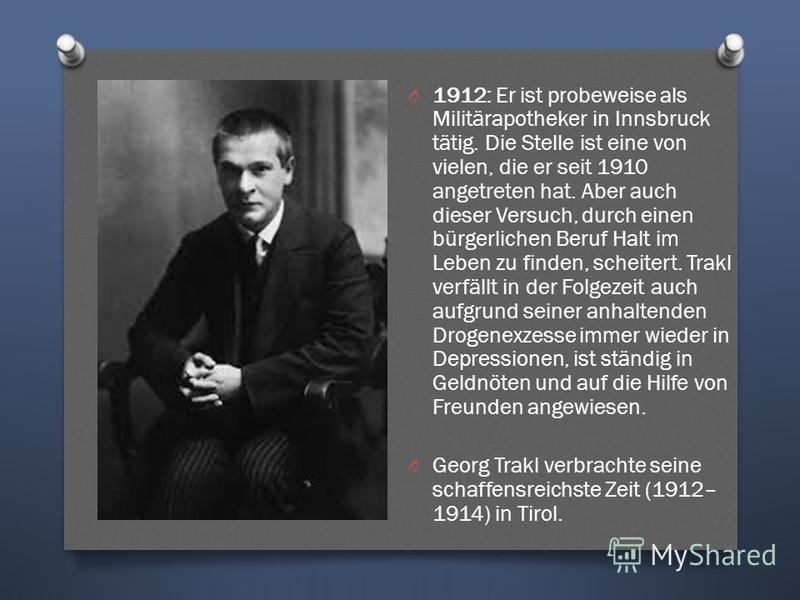 O 1912: Er ist probeweise als Militärapotheker in Innsbruck tätig. Die Stelle ist eine von vielen, die er seit 1910 angetreten hat. Aber auch dieser Versuch, durch einen bürgerlichen Beruf Halt im Leben zu finden, scheitert. Trakl verfällt in der Fol