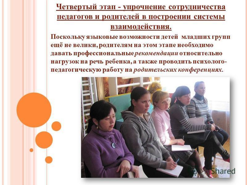 Поскольку языковые возможности детей младших групп ещё не велики, родителям на этом этапе необходимо давать профессиональные рекомендации относительно нагрузок на речь ребенка, а также проводить психолого- педагогическую работу на родительских конфер