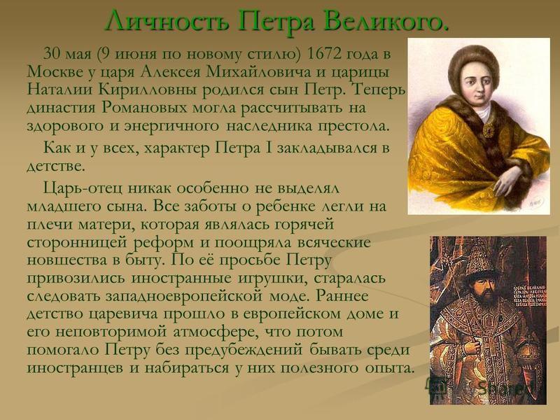 Личность Петра Великого. 30 мая (9 июня по новому стилю) 1672 года в Москве у царя Алексея Михайловича и царицы Наталии Кирилловны родился сын Петр. Теперь династия Романовых могла рассчитывать на здорового и энергичного наследника престола. Как и у