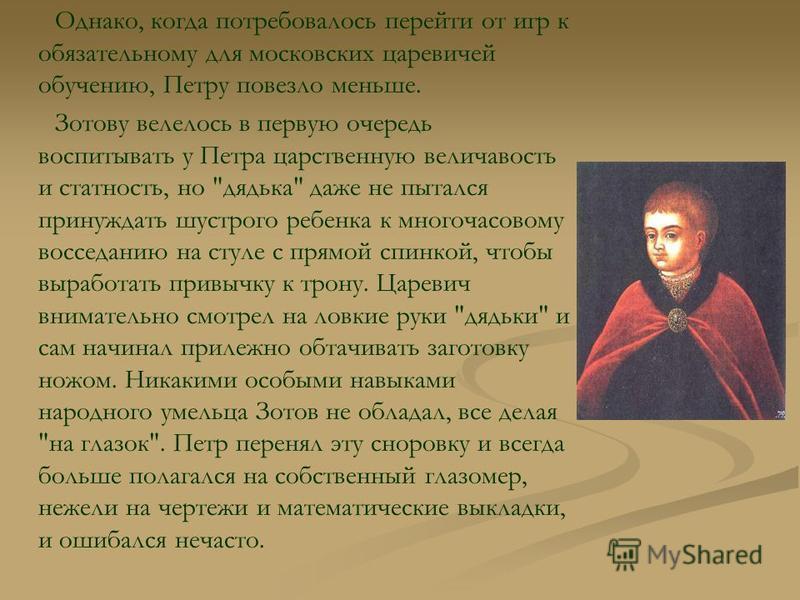 Однако, когда потребовалось перейти от игр к обязательному для московских царевичей обучению, Петру повезло меньше. Зотову велелось в первую очередь воспитывать у Петра царственную величавость и статность, но