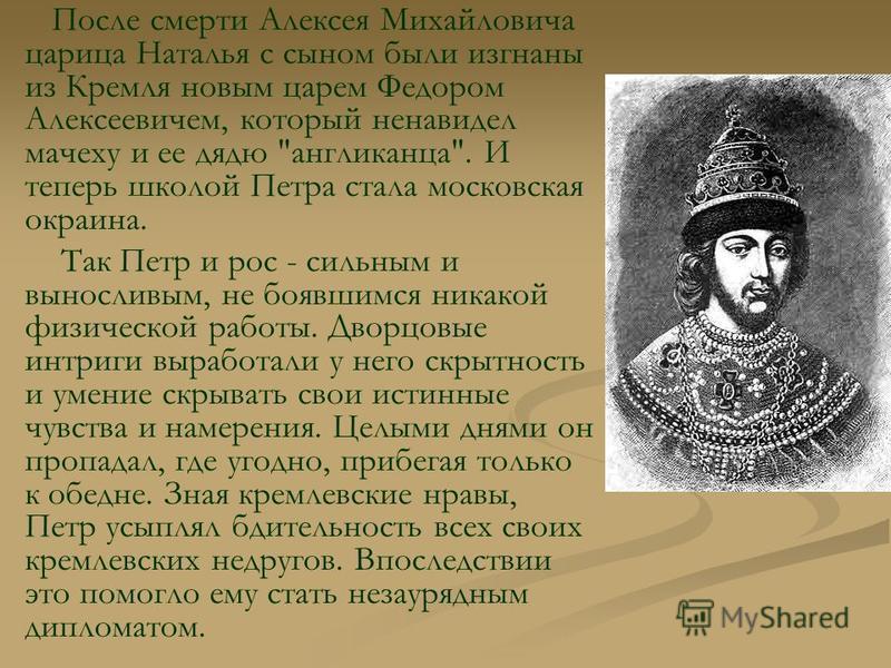 После смерти Алексея Михайловича царица Наталья с сыном были изгнаны из Кремля новым царем Федором Алексеевичем, который ненавидел мачеху и ее дядю