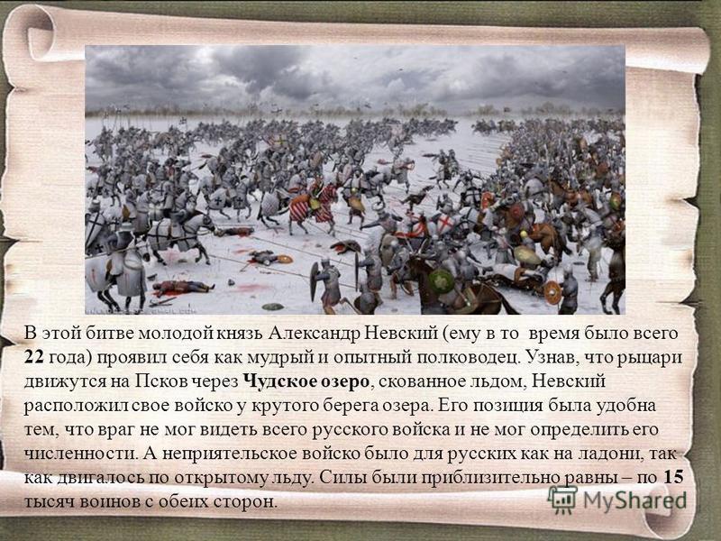 В этой битве молодой князь Александр Невский (ему в то время было всего 22 года) проявил себя как мудрый и опытный полководец. Узнав, что рыцари движутся на Псков через Чудское озеро, скованное льдом, Невский расположил свое войско у крутого берега о