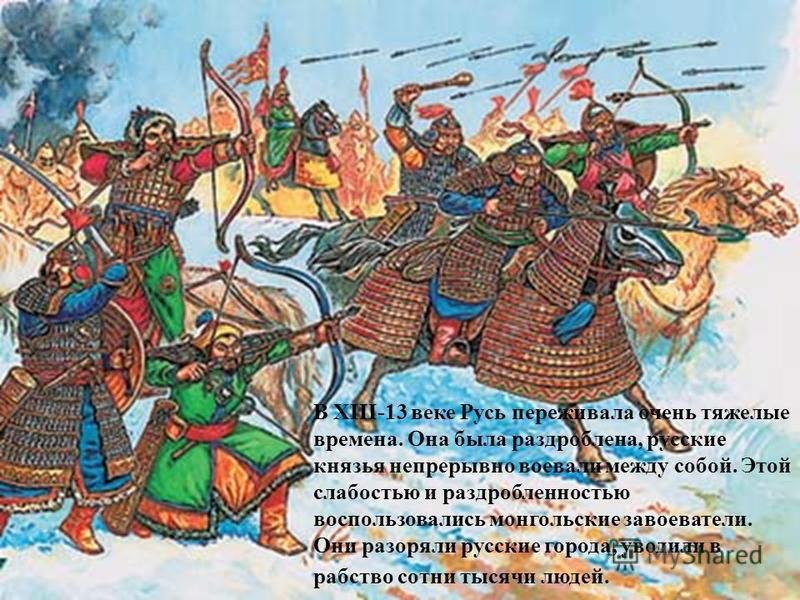 В XIII-13 веке Русь переживала очень тяжелые времена. Она была раздроблена, русские князья непрерывно воевали между собой. Этой слабостью и раздробленностью воспользовались монгольские завоеватели. Они разоряли русские города, уводили в рабство сотни