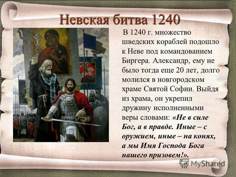 Невская битва 1240 В 1240 г. множество шведских кораблей подошло к Неве под командованием Биргера. Александр, ему не было тогда еще 20 лет, долго молился в новгородском храме Святой Софии. Выйдя из храма, он укрепил дружину исполненными веры словами: