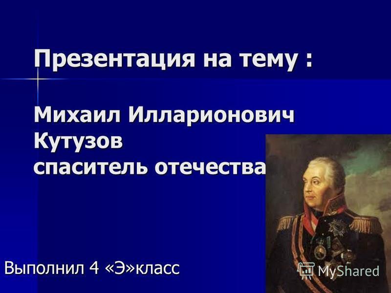 Презентация на тему : Михаил Илларионович Кутузов спаситель отечества Выполнил 4 «Э»класс
