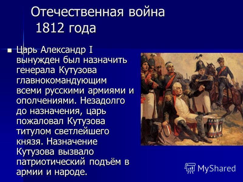 Отечественная война 1812 года Царь Александр I вынужден был назначить генерала Кутузова главнокомандующим всеми русскими армиями и ополчениями. Незадолго до назначения, царь пожаловал Кутузова титулом светлейшего князя. Назначение Кутузова вызвало па