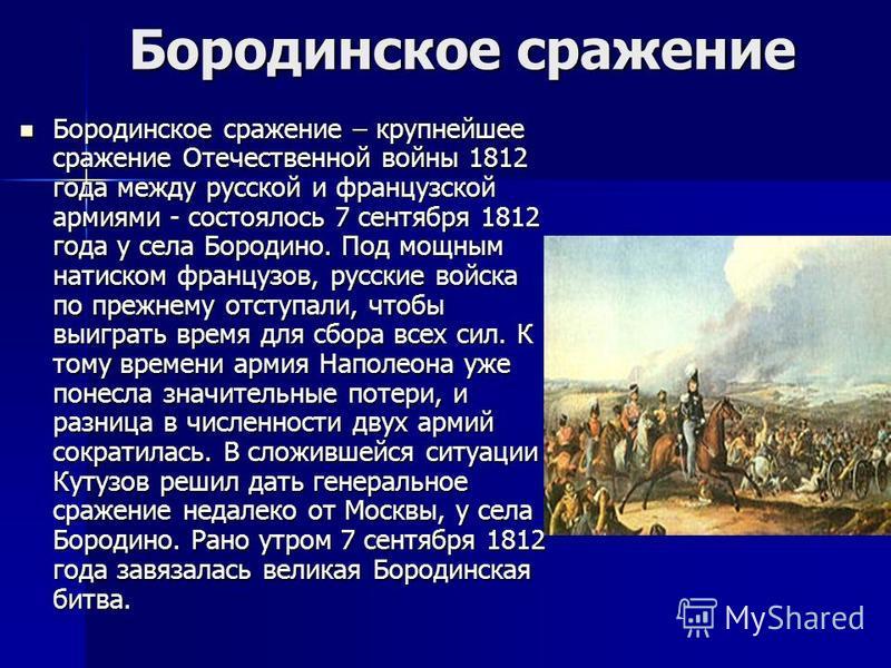 Бородинское сражение Бородинское сражение Бородинское сражение – крупнейшее сражение Отечественной войны 1812 года между русской и французской армиями - состоялось 7 сентября 1812 года у села Бородино. Под мощным натиском французов, русские войска по