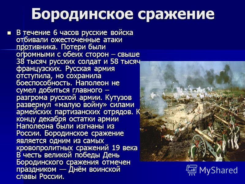 Бородинское сражение В течение 6 часов русские войска отбивали ожесточенные атаки противника. Потери были огромными с обеих сторон – свыше 38 тысяч русских солдат и 58 тысяч французских. Русская армия отступила, но сохранила боеспособность. Наполеон
