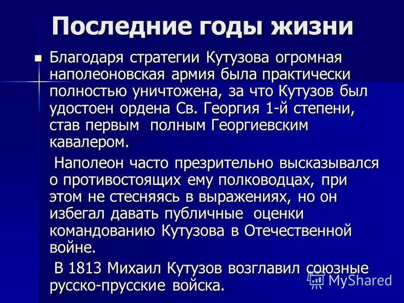 Последние годы жизни Благодаря стратегии Кутузова огромная наполеоновская армия была практически полностью уничтожена, за что Кутузов был удостоен ордена Св. Георгия 1-й степени, став первым полным Георгиевским кавалером. Благодаря стратегии Кутузова