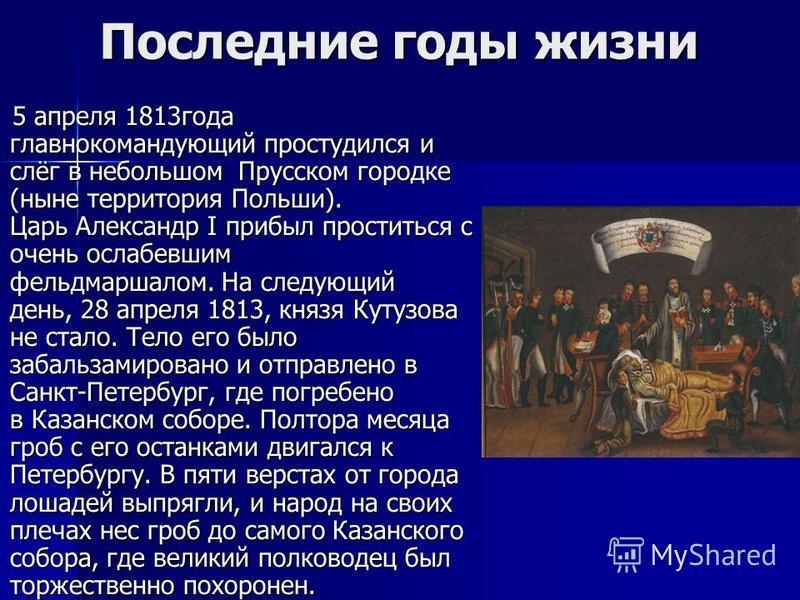 Последние годы жизни 5 апреля 1813 года главнокомандующий простудился и слёг в небольшом Прусском городке (ныне территория Польши). Царь Александр I прибыл проститься с очень ослабевшим фельдмаршалом. На следующий день, 28 апреля 1813, князя Кутузова