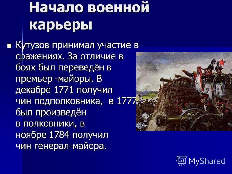 Начало военной карьеры Кутузов принимал участие в сражениях. За отличие в боях был переведён в премьер -майоры. В декабре 1771 получил чин подполковника, в 1777 был произведён в полковники, в ноябре 1784 получил чин генерал-майора. Кутузов принимал у