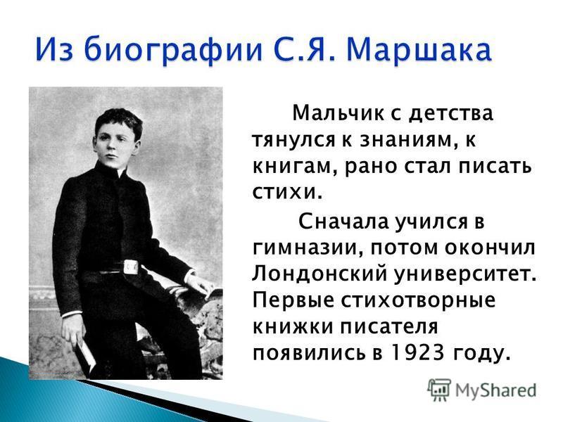 Мальчик с детства тянулся к знаниям, к книгам, рано стал писать стихи. Сначала учился в гимназии, потом окончил Лондонский университет. Первые стихотворные книжки писателя появились в 1923 году.
