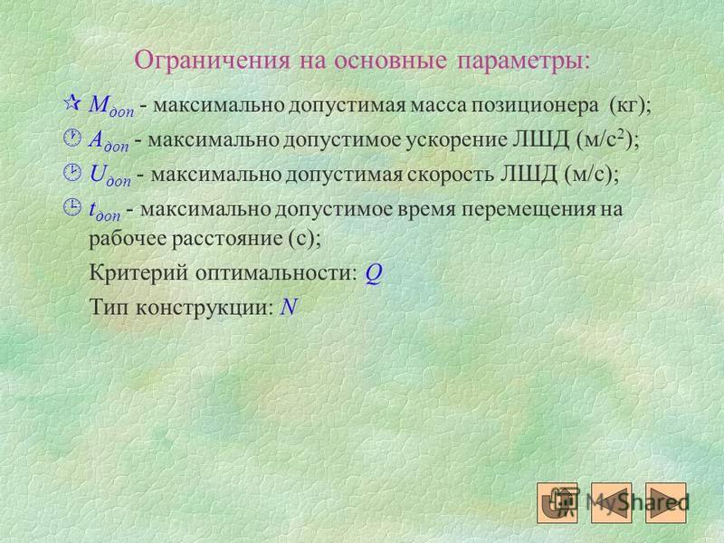 Ограничения на основные параметры: ¶М доп - максимально допустимая масса позиционера (кг); ·А доп - максимально допустимое ускорение ЛШД (м/с 2 ); ¸U доп - максимально допустимая скорость ЛШД (м/с); ¹t доп - максимально допустимое время перемещения н