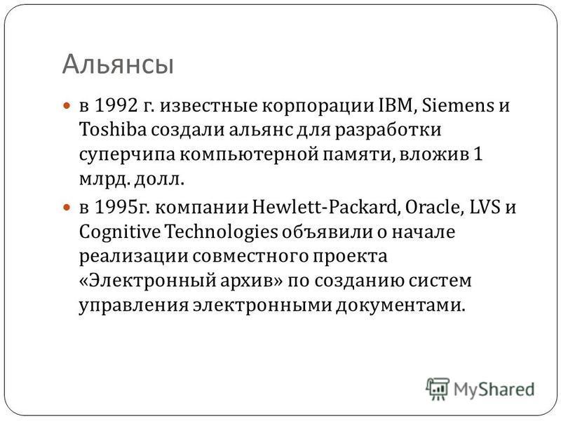 Альянсы в 1992 г. известные корпорации IBM, Siemens и Toshiba создали альянс для разработки суперчипа компьютерной памяти, вложив 1 млрд. долл. в 1995 г. компании Hewlett-Packard, Oracle, LVS и Cognitive Technologies объявили о начале реализации совм