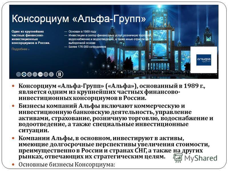 Консорциум « Альфа - Групп » (« Альфа »), основанный в 1989 г., является одним из крупнейших частных финансово - инвестиционных консорциумов в России. Бизнесы компаний Альфы включают коммерческую и инвестиционную банковскую деятельность, управление а
