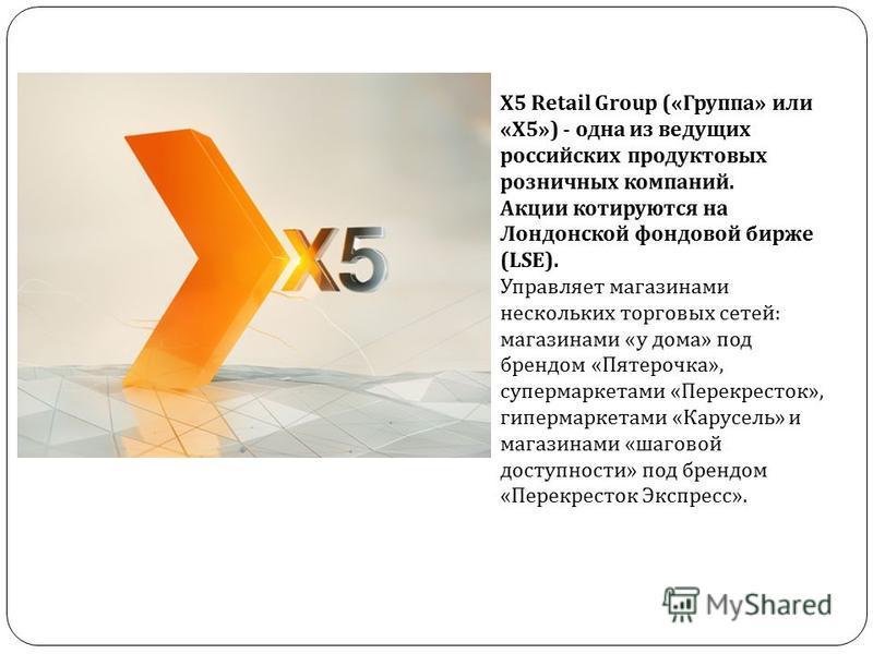 Х 5 Retail Group (« Группа » или « Х 5») - одна из ведущих российских продуктовых розничных компаний. Акции котируются на Лондонской фондовой бирже (LSE). Управляет магазинами нескольких торговых сетей : магазинами « у дома » под брендом « Пятерочка