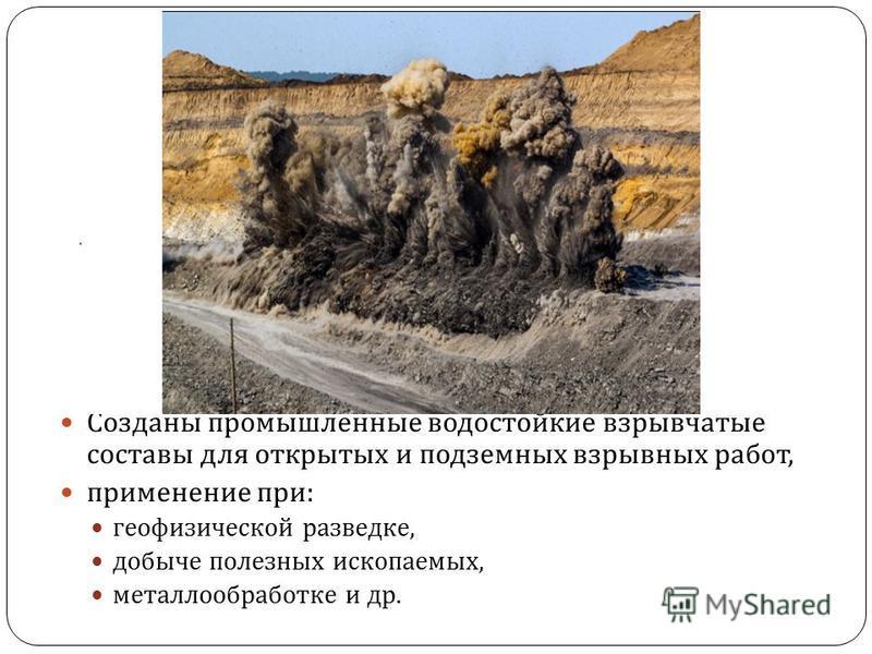 Созданы промышленные водостойкие взрывчатые составы для открытых и подземных взрывных работ, применение при : геофизической разведке, добыче полезных ископаемых, металлообработке и др.