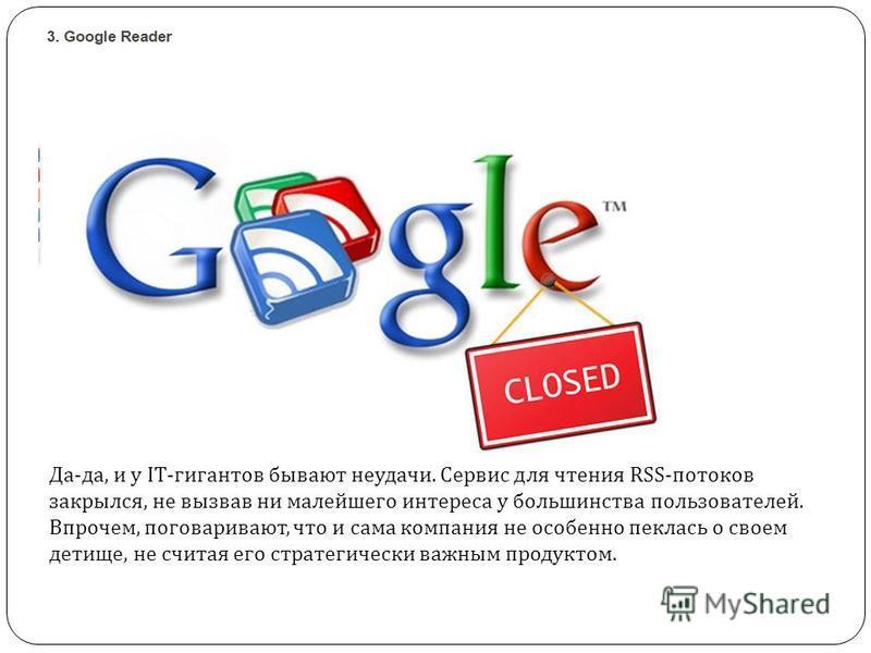 Да - да, и у IT- гигантов бывают неудачи. Сервис для чтения RSS- потоков закрылся, не вызвав ни малейшего интереса у большинства пользователей. Впрочем, поговаривают, что и сама компания не особенно пеклась о своем детище, не считая его стратегически