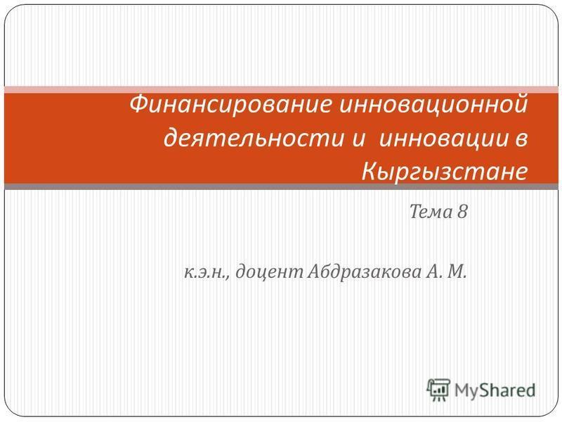 Тема 8 к. э. н., доцент Абдразакова А. М. Финансирование инновационной деятельности и инновации в Кыргызстане