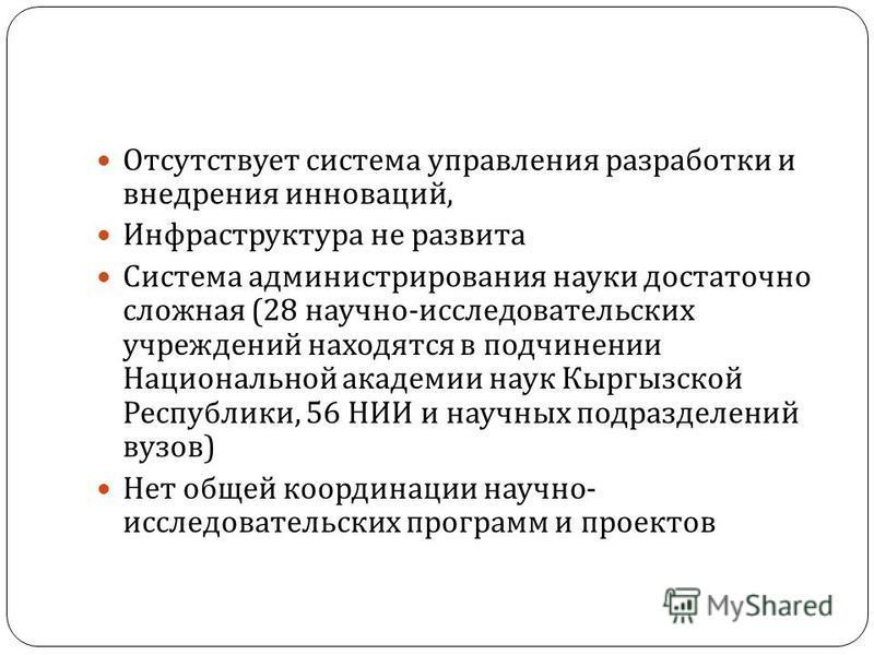 Отсутствует система управления разработки и внедрения инноваций, Инфраструктура не развита Система администрирования науки достаточно сложная (28 научно - исследовательских учреждений находятся в подчинении Национальной академии наук Кыргызской Респу