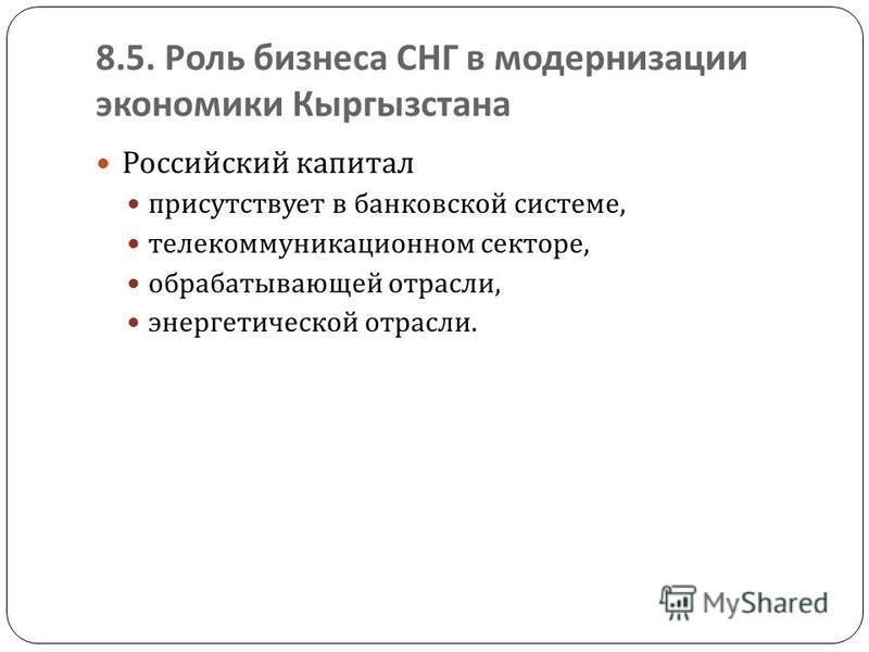 8.5. Роль бизнеса СНГ в модернизации экономики Кыргызстана Российский капитал присутствует в банковской системе, телекоммуникационном секторе, обрабатывающей отрасли, энергетической отрасли.