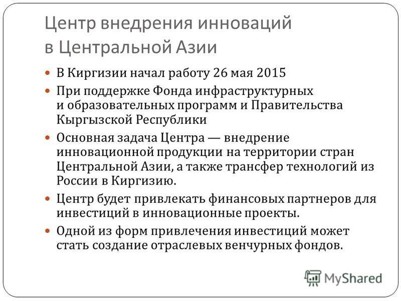 Центр внедрения инноваций в Центральной Азии В Киргизии начал работу 26 мая 2015 При поддержке Фонда инфраструктурных и образовательных программ и Правительства Кыргызской Республики Основная задача Центра внедрение инновационной продукции на террито