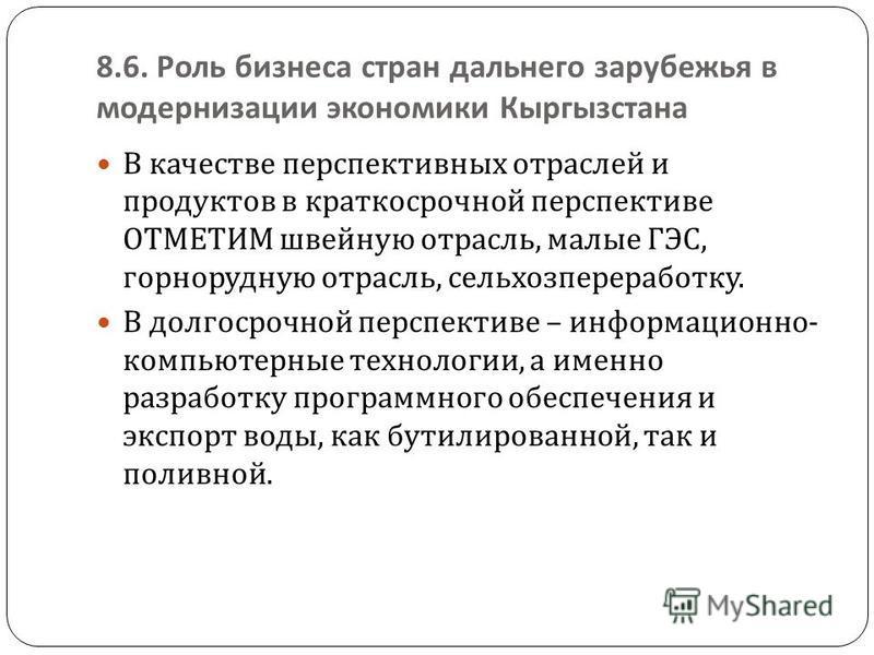 8.6. Роль бизнеса стран дальнего зарубежья в модернизации экономики Кыргызстана В качестве перспективных отраслей и продуктов в краткосрочной перспективе ОТМЕТИМ швейную отрасль, малые ГЭС, горнорудную отрасль, сельхозпереработку. В долгосрочной перс