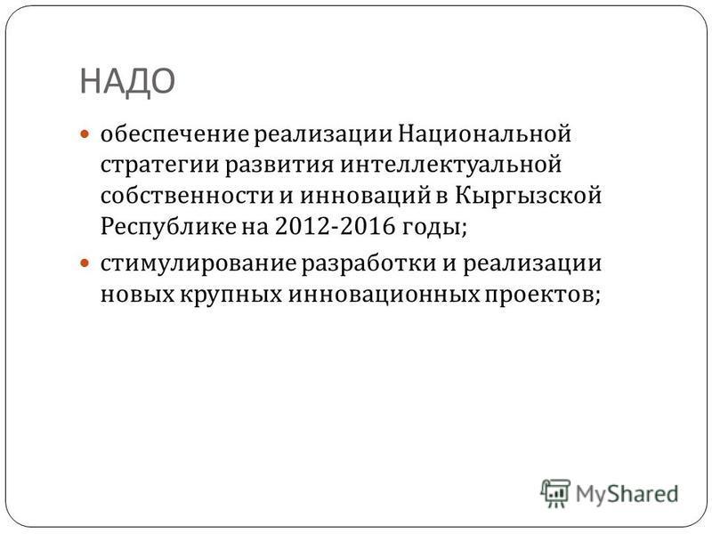 НАДО обеспечение реализации Национальной стратегии развития интеллектуальной собственности и инноваций в Кыргызской Республике на 2012-2016 годы ; стимулирование разработки и реализации новых крупных инновационных проектов ;