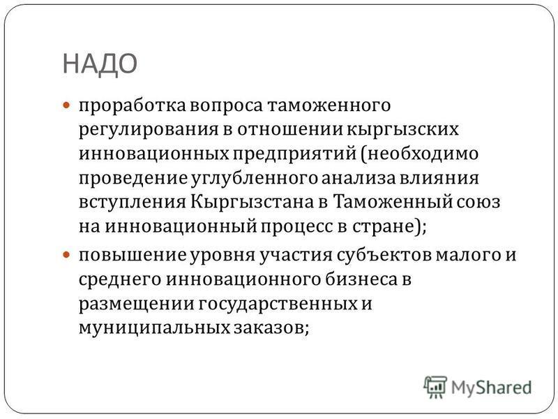 НАДО проработка вопроса таможенного регулирования в отношении кыргызских инновационных предприятий ( необходимо проведение углубленного анализа влияния вступления Кыргызстана в Таможенный союз на инновационный процесс в стране ); повышение уровня уча