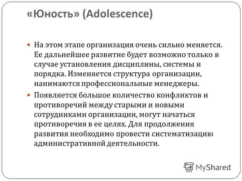« Юность » (Adolescence) На этом этапе организация очень сильно меняется. Ее дальнейшее развитие будет возможно только в случае установления дисциплины, системы и порядка. Изменяется структура организации, нанимаются профессиональные менеджеры. Появл
